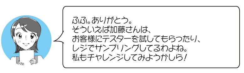 ふふ。ありがとう。 そういえば加藤さんは、 お客様にテスターを試してもらったり、 レジでサンプリングしてるわよね。 私もチャレンジしてみようかしら!